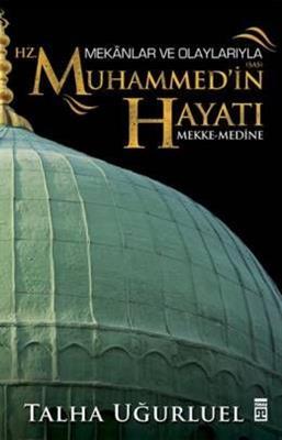 Mekanlar ve Olaylarla Hz. Muhammed'in Hayatı - Talha Uğurluel Timaş Yayınları