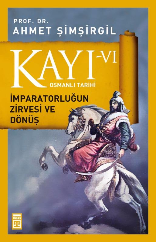 Kayı -VI Osmanlı Tarihi  İmparatorluğun Zirvesi ve Dönüş Ahmet  Şimşirgil Timaş Yayınları