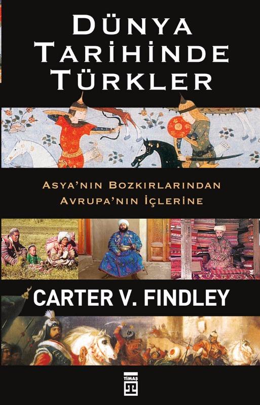 Dünya Tarihinde Türkler  Asya'nın Bozkırlarından Avrupa'nın İçlerine  Carter V. Findley  Timaş Yayınları